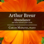 Arthur Breur – Abundance and other selected piano works – Carlos Márquez, piano