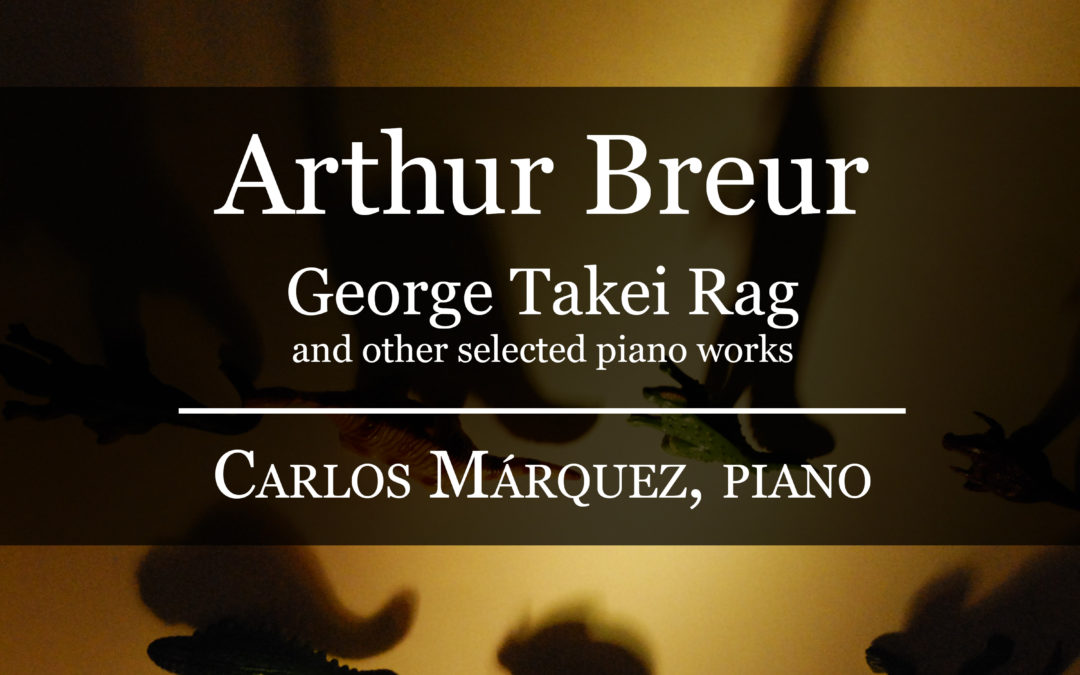 Arthur Breur – George Takei Rag and other selected piano works – Carlos Márquez, Piano