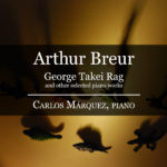 Arthur Breur - George Takei Rag and other selected piano works - Carlos Márquez, Piano